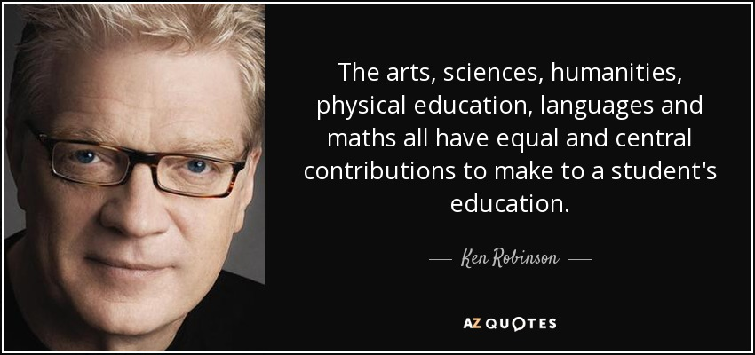 The arts, sciences, humanities, physical education, languages and maths all have equal and central contributions to make to a student's education. - Ken Robinson