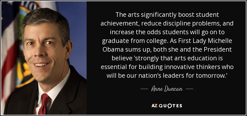 The arts significantly boost student achievement, reduce discipline problems, and increase the odds students will go on to graduate from college. As First Lady Michelle Obama sums up, both she and the President believe 'strongly that arts education is essential for building innovative thinkers who will be our nation's leaders for tomorrow.' - Arne Duncan