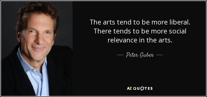 The arts tend to be more liberal. There tends to be more social relevance in the arts. - Peter Guber