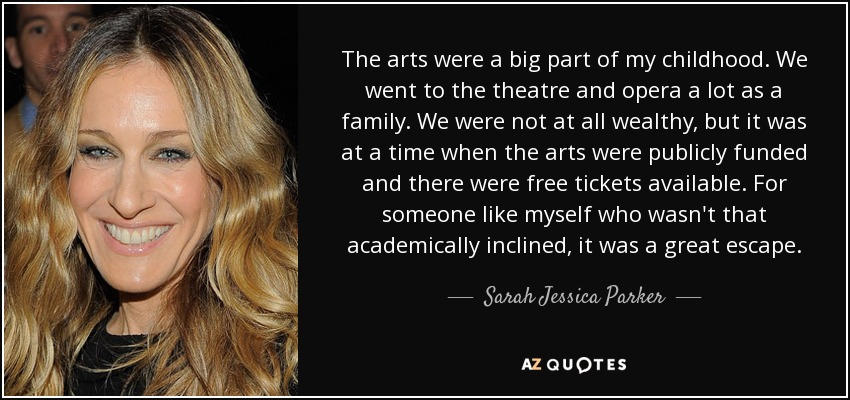 The arts were a big part of my childhood. We went to the theatre and opera a lot as a family. We were not at all wealthy, but it was at a time when the arts were publicly funded and there were free tickets available. For someone like myself who wasn't that academically inclined, it was a great escape. - Sarah Jessica Parker