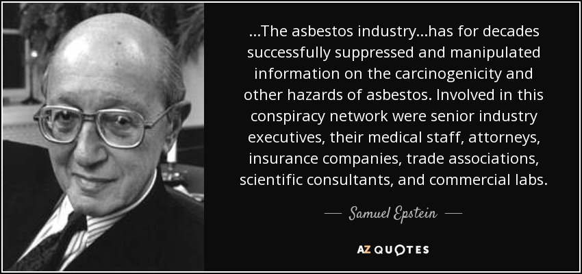 ...The asbestos industry...has for decades successfully suppressed and manipulated information on the carcinogenicity and other hazards of asbestos. Involved in this conspiracy network were senior industry executives, their medical staff, attorneys, insurance companies, trade associations, scientific consultants, and commercial labs. - Samuel Epstein