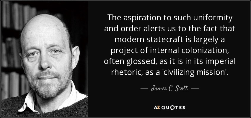 The aspiration to such uniformity and order alerts us to the fact that modern statecraft is largely a project of internal colonization, often glossed, as it is in its imperial rhetoric, as a 'civilizing mission'. - James C. Scott