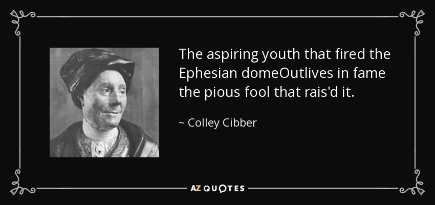 The aspiring youth that fired the Ephesian domeOutlives in fame the pious fool that rais'd it. - Colley Cibber