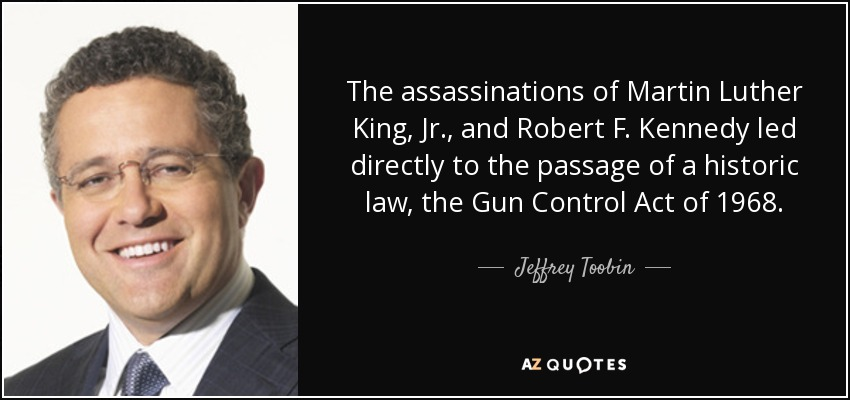 The assassinations of Martin Luther King, Jr., and Robert F. Kennedy led directly to the passage of a historic law, the Gun Control Act of 1968. - Jeffrey Toobin