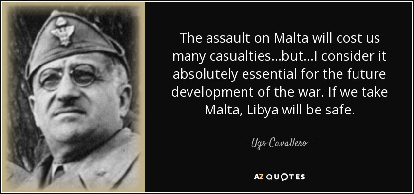 The assault on Malta will cost us many casualties...but...I consider it absolutely essential for the future development of the war. If we take Malta, Libya will be safe. - Ugo Cavallero