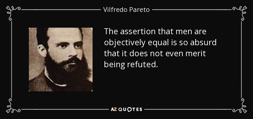 The assertion that men are objectively equal is so absurd that it does not even merit being refuted. - Vilfredo Pareto