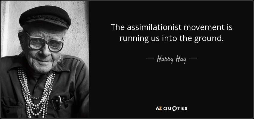 The assimilationist movement is running us into the ground. - Harry Hay