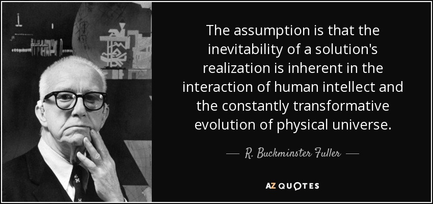 The assumption is that the inevitability of a solution's realization is inherent in the interaction of human intellect and the constantly transformative evolution of physical universe. - R. Buckminster Fuller
