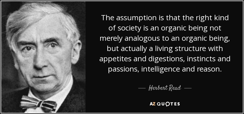 The assumption is that the right kind of society is an organic being not merely analogous to an organic being, but actually a living structure with appetites and digestions, instincts and passions, intelligence and reason. - Herbert Read