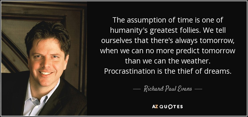 The assumption of time is one of humanity's greatest follies. We tell ourselves that there's always tomorrow, when we can no more predict tomorrow than we can the weather. Procrastination is the thief of dreams. - Richard Paul Evans