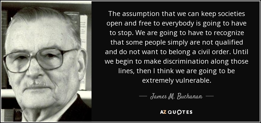 The assumption that we can keep societies open and free to everybody is going to have to stop. We are going to have to recognize that some people simply are not qualified and do not want to belong a civil order. Until we begin to make discrimination along those lines, then I think we are going to be extremely vulnerable. - James M. Buchanan