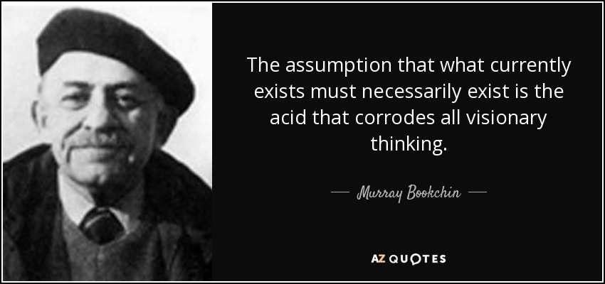 The assumption that what currently exists must necessarily exist is the acid that corrodes all visionary thinking. - Murray Bookchin
