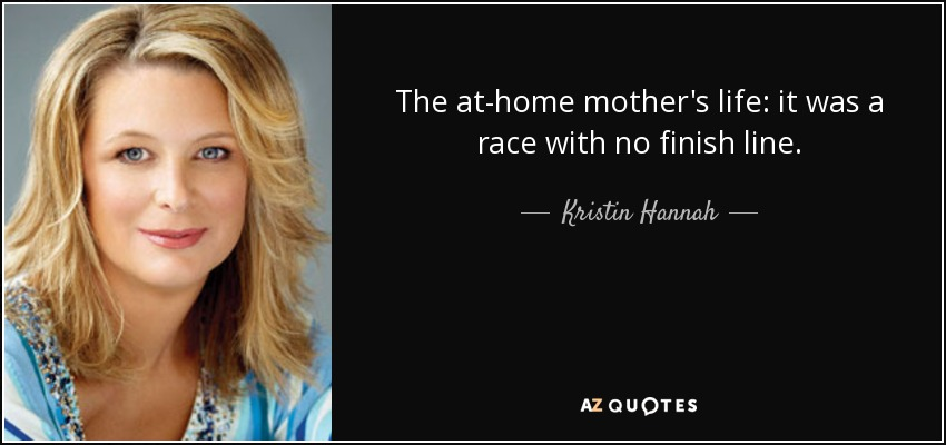 The at-home mother's life: it was a race with no finish line. - Kristin Hannah