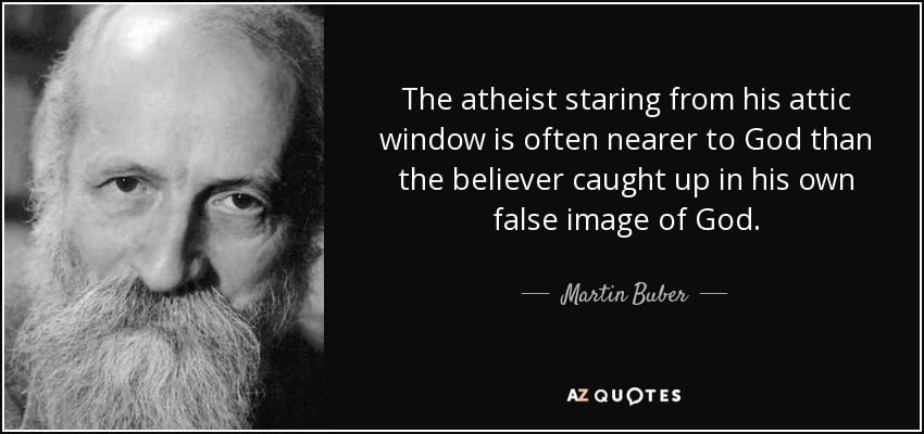 The atheist staring from his attic window is often nearer to God than the believer caught up in his own false image of God. - Martin Buber