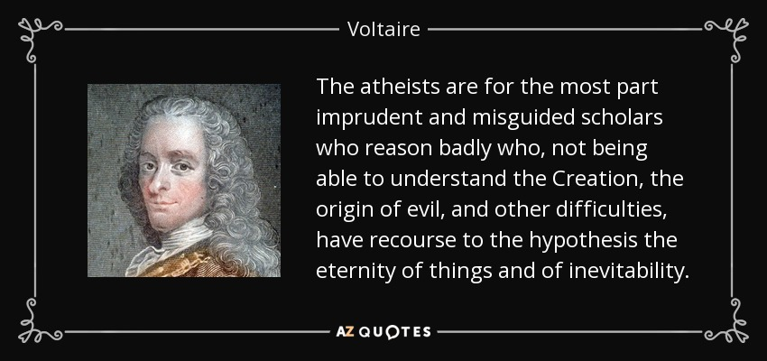 The atheists are for the most part imprudent and misguided scholars who reason badly who, not being able to understand the Creation, the origin of evil, and other difficulties, have recourse to the hypothesis the eternity of things and of inevitability. - Voltaire