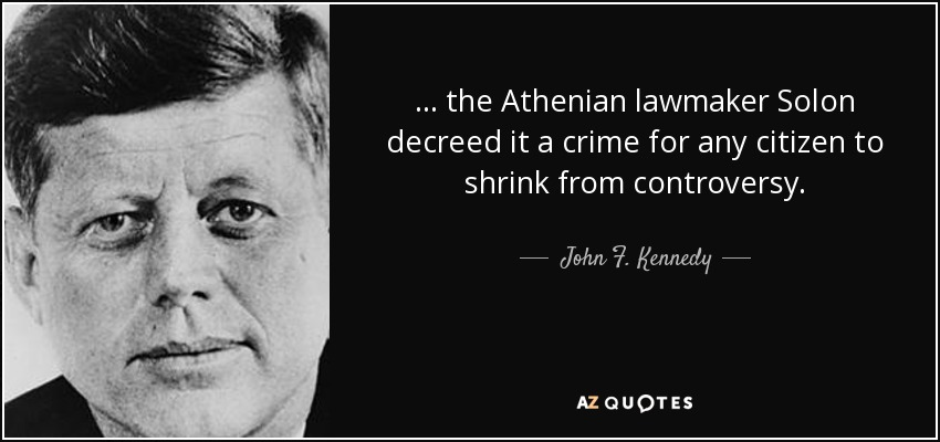 ... the Athenian lawmaker Solon decreed it a crime for any citizen to shrink from controversy. - John F. Kennedy