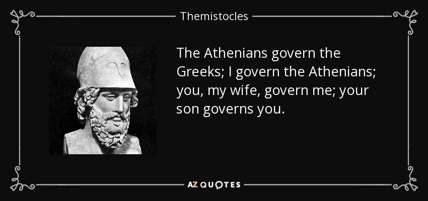 The Athenians govern the Greeks; I govern the Athenians; you, my wife, govern me; your son governs you. - Themistocles