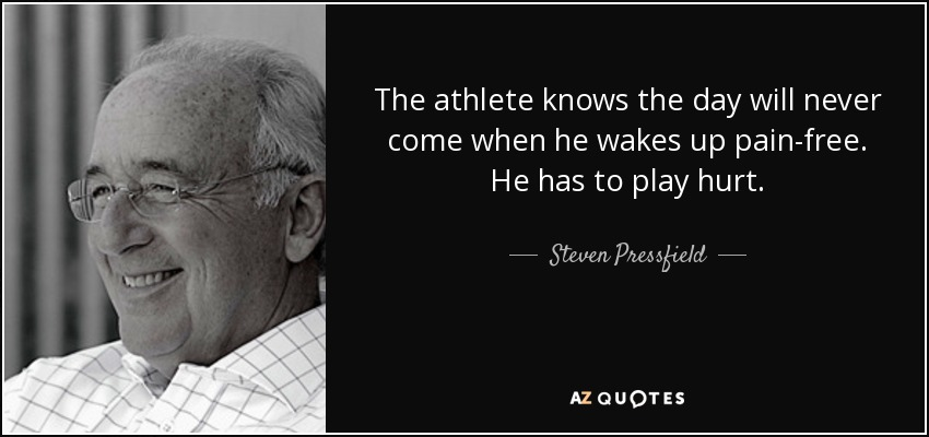 The athlete knows the day will never come when he wakes up pain-free. He has to play hurt. - Steven Pressfield