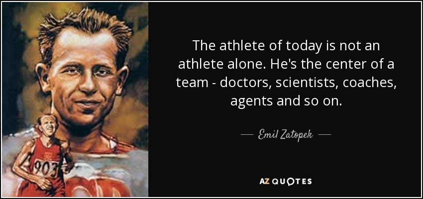 The athlete of today is not an athlete alone. He's the center of a team - doctors, scientists, coaches, agents and so on. - Emil Zatopek