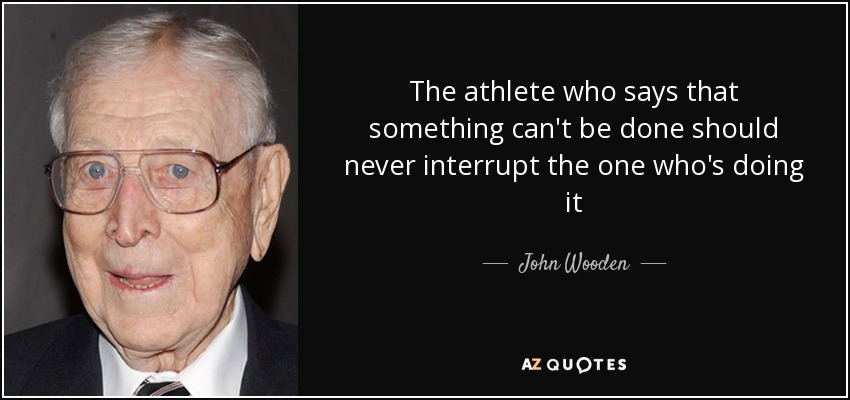 The athlete who says that something can't be done should never interrupt the one who's doing it - John Wooden