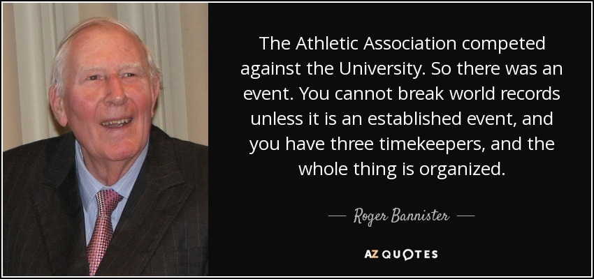 The Athletic Association competed against the University. So there was an event. You cannot break world records unless it is an established event, and you have three timekeepers, and the whole thing is organized. - Roger Bannister