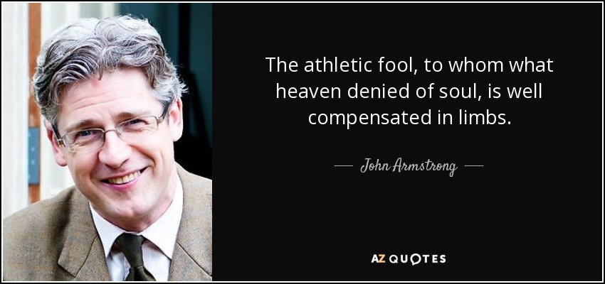 The athletic fool, to whom what heaven denied of soul, is well compensated in limbs. - John Armstrong