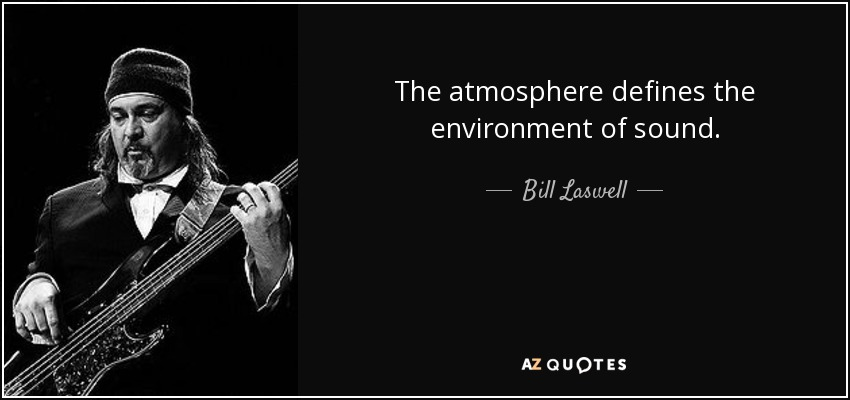 The atmosphere defines the environment of sound. - Bill Laswell
