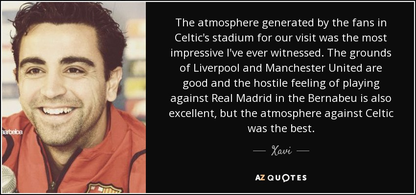 The atmosphere generated by the fans in Celtic's stadium for our visit was the most impressive I've ever witnessed. The grounds of Liverpool and Manchester United are good and the hostile feeling of playing against Real Madrid in the Bernabeu is also excellent, but the atmosphere against Celtic was the best. - Xavi