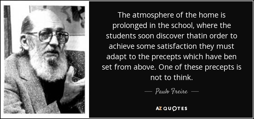 The atmosphere of the home is prolonged in the school, where the students soon discover thatin order to achieve some satisfaction they must adapt to the precepts which have ben set from above. One of these precepts is not to think. - Paulo Freire
