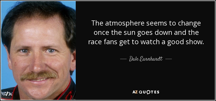 The atmosphere seems to change once the sun goes down and the race fans get to watch a good show. - Dale Earnhardt