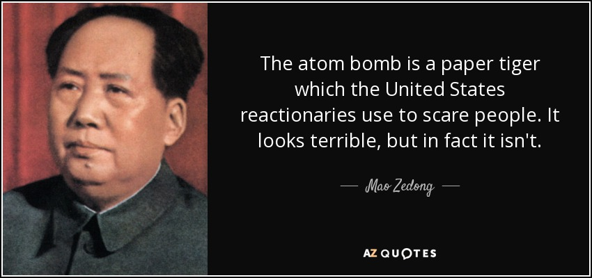 The atom bomb is a paper tiger which the United States reactionaries use to scare people. It looks terrible, but in fact it isn't. - Mao Zedong