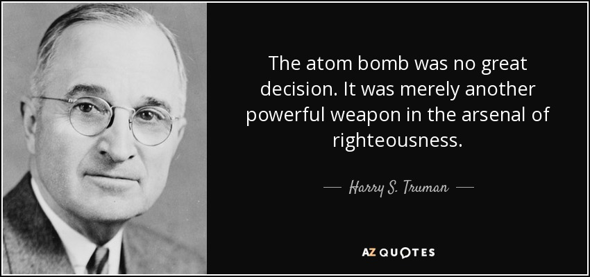 The atom bomb was no great decision. It was merely another powerful weapon in the arsenal of righteousness. - Harry S. Truman