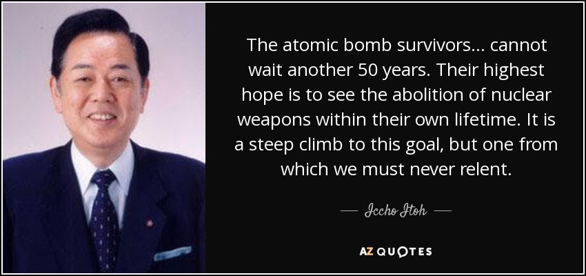 The atomic bomb survivors... cannot wait another 50 years. Their highest hope is to see the abolition of nuclear weapons within their own lifetime. It is a steep climb to this goal, but one from which we must never relent. - Iccho Itoh