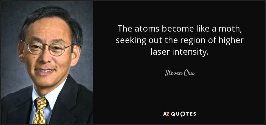The atoms become like a moth, seeking out the region of higher laser intensity. - Steven Chu