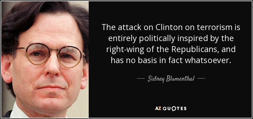 The attack on Clinton on terrorism is entirely politically inspired by the right-wing of the Republicans, and has no basis in fact whatsoever. - Sidney Blumenthal