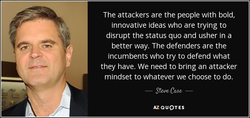 The attackers are the people with bold, innovative ideas who are trying to disrupt the status quo and usher in a better way. The defenders are the incumbents who try to defend what they have. We need to bring an attacker mindset to whatever we choose to do. - Steve Case