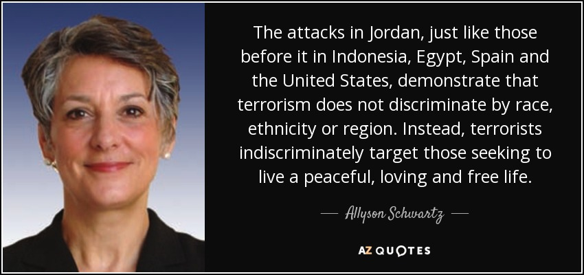 The attacks in Jordan, just like those before it in Indonesia, Egypt, Spain and the United States, demonstrate that terrorism does not discriminate by race, ethnicity or region. Instead, terrorists indiscriminately target those seeking to live a peaceful, loving and free life. - Allyson Schwartz