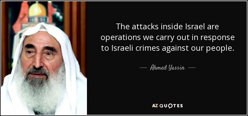 The attacks inside Israel are operations we carry out in response to Israeli crimes against our people. - Ahmed Yassin