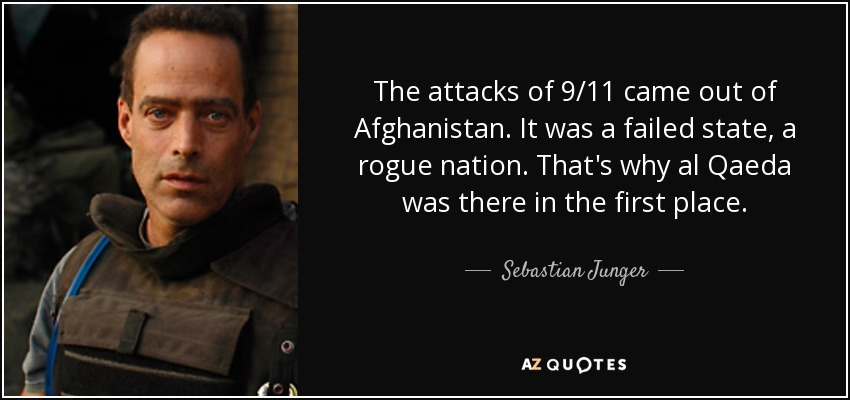 The attacks of 9/11 came out of Afghanistan. It was a failed state, a rogue nation. That's why al Qaeda was there in the first place. - Sebastian Junger