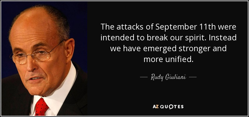 The attacks of September 11th were intended to break our spirit. Instead we have emerged stronger and more unified. - Rudy Giuliani