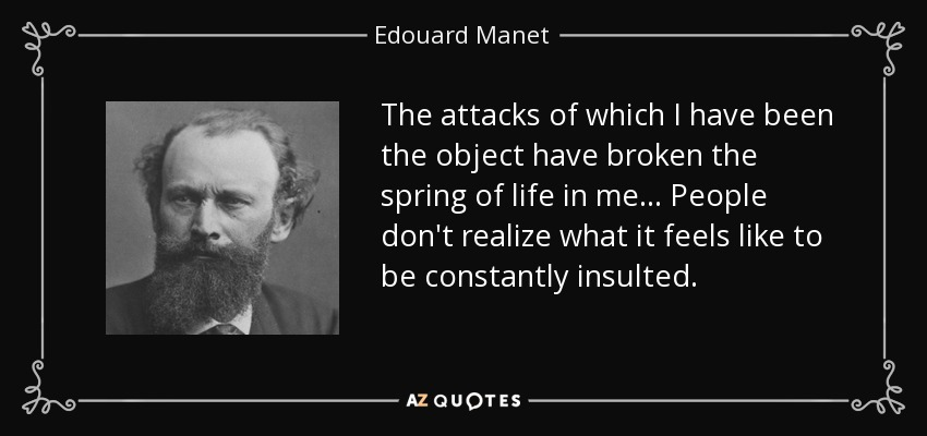 The attacks of which I have been the object have broken the spring of life in me... People don't realize what it feels like to be constantly insulted. - Edouard Manet