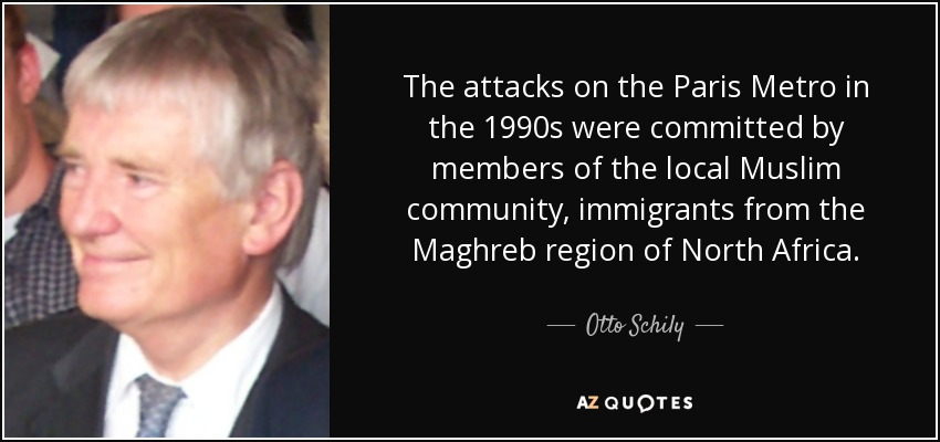 The attacks on the Paris Metro in the 1990s were committed by members of the local Muslim community, immigrants from the Maghreb region of North Africa. - Otto Schily