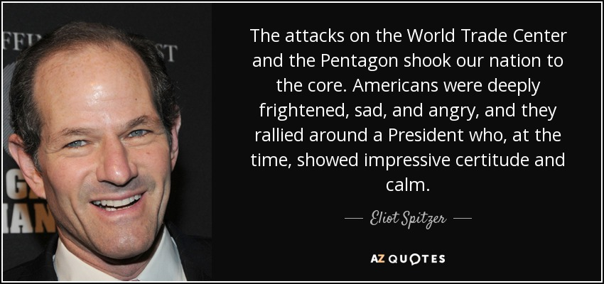 The attacks on the World Trade Center and the Pentagon shook our nation to the core. Americans were deeply frightened, sad, and angry, and they rallied around a President who, at the time, showed impressive certitude and calm. - Eliot Spitzer
