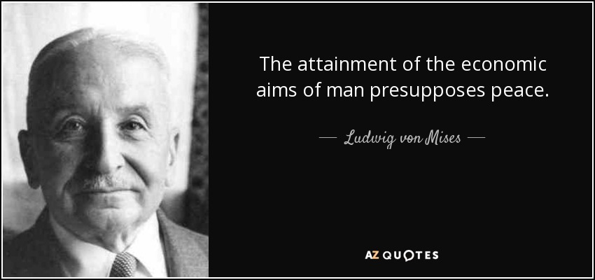 The attainment of the economic aims of man presupposes peace. - Ludwig von Mises
