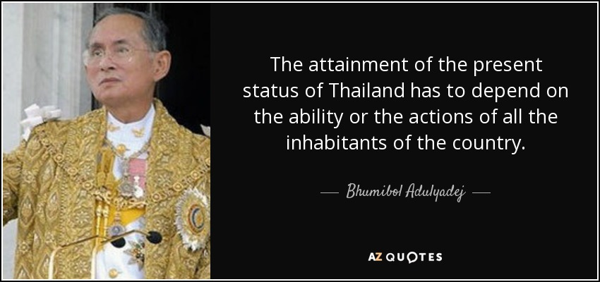 The attainment of the present status of Thailand has to depend on the ability or the actions of all the inhabitants of the country. - Bhumibol Adulyadej