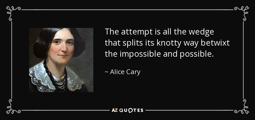 The attempt is all the wedge that splits its knotty way betwixt the impossible and possible. - Alice Cary