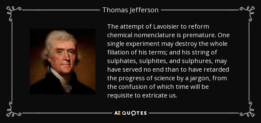The attempt of Lavoisier to reform chemical nomenclature is premature. One single experiment may destroy the whole filiation of his terms; and his string of sulphates, sulphites, and sulphures, may have served no end than to have retarded the progress of science by a jargon, from the confusion of which time will be requisite to extricate us. - Thomas Jefferson