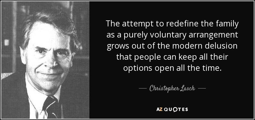The attempt to redefine the family as a purely voluntary arrangement grows out of the modern delusion that people can keep all their options open all the time. - Christopher Lasch