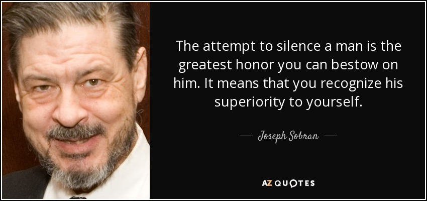 The attempt to silence a man is the greatest honor you can bestow on him. It means that you recognize his superiority to yourself. - Joseph Sobran