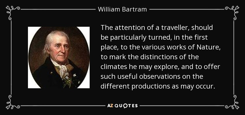 The attention of a traveller, should be particularly turned, in the first place, to the various works of Nature, to mark the distinctions of the climates he may explore, and to offer such useful observations on the different productions as may occur. - William Bartram